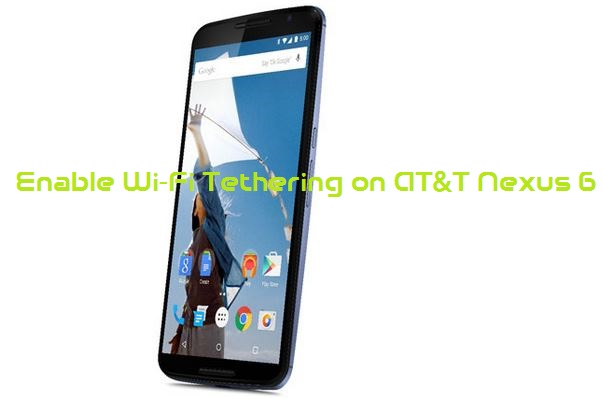Enable Wi-Fi Tethering on AT&T Nexus 6